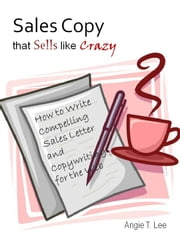 Sales Copy that Sells like Crazy: How to Write Compelling Sales Letter and Copywriting for the Web ebook by Angie T. Lee