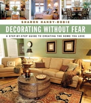 Decorating Without Fear - A Step-by-Step Guide To Creating The Home You Love ebook by Sharon Hanby-Robie
