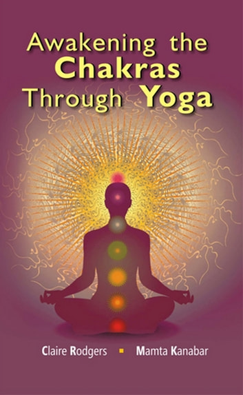 Awakening the Chakras through Yoga ebook by Mamta Kanbar,Claire Rodgers