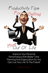 Productivity Tips For Getting More Out Of Life - Improve Your Personal Performance With Better Time Planning And Organization So You Can Live Your Life To The Fullest! ebook by Vanessa H. Tyson