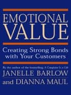 Emotional Value - Creating Strong Bonds with Your Customers ebook by Janelle Barlow, Dianna Maul