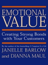 Emotional Value - Creating Strong Bonds with Your Customers ebook by Janelle Barlow,Dianna Maul