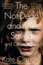 The Not-Dead and The Saved and Other Stories ebook by Kate Clanchy