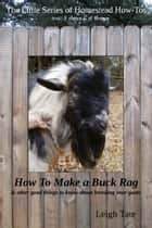 How To Make a Buck Rag & other good things to know about breeding your goats ebook by Leigh Tate