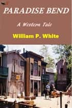 Paradise Bend ebook by William P. White