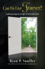 Can We Live Forever? - Exploring Longevity in Light of Faith and Science ebook by Ryan P. Snuffer