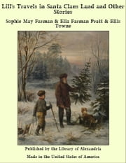 Lill's Travels in Santa Claus Land and Other Stories ebook by Sophie May Farman & Ella Farman Pratt & Ellis Towne