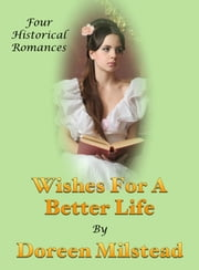 Wishes For A Better Life (Four Historical Romances) ebook by Doreen Milstead