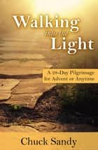 Walking into the Light: A 28-Day Pilgrimage for Advent or Anytime ebook by Chuck Sandy
