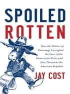 Spoiled Rotten - How the Politics of Patronage Corrupted the Once Noble Democratic Party and Now Threatens the American Republic ebook by Jay Cost