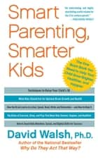 Smart Parenting, Smarter Kids - The One Brain Book You Need to Help Your Child Grow Brighter, Healthier, and Happier ebook by Dr. David Walsh, Ph.D.