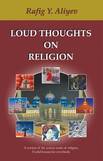 LOUD THOUGHTS ON RELIGION - A version of the system study of religion. Useful lessons for everybody ebook by Rafig Y. Aliyev
