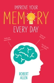 Improve Your Memory - Develop your memory muscle * Increase your brain power * Think with clarity and creativity ebook by Robert Allen