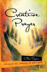 Creative Prayer - Speaking the Language of God's Heart ebook by Chris Tiegreen