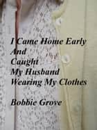 I Came Home Early And Caught My Husband Wearing My Clothes ebook by Bobbie Grove