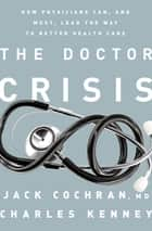 The Doctor Crisis - How Physicians Can, and Must, Lead the Way to Better Health Care ebook by Charles C. Kenney, Jack Cochran, MD