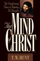 The Mind of Christ: The Transforming Power of Thinking His Thoughts ebook by T.  W. Hunt