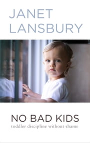 No Bad Kids: Toddler Discipline Without Shame ebook by Janet Lansbury