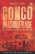 Congo Masquerade - The Political Culture of Aid Inefficiency and Reform Failure ebook by Theodore Trefon
