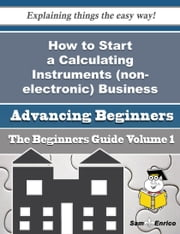 How to Start a Calculating Instruments (non-electronic) Business (Beginners Guide) ebook by Lexie Pugh,Sam Enrico