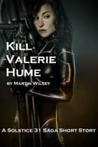 Kill Valerie Hume ebook by Martin Wilsey