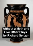 Without a Myth and Five Other Plays ebook by Richard Seltzer