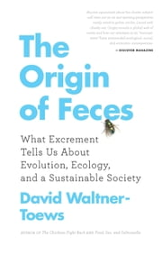 Origin of Feces, The - What Excrement Tells Us About Evolution, Ecology, and a Sustainable Society ebook by David Waltner-Toews