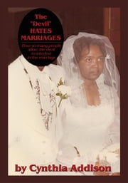 "The ""Devil"" Hates Marriages - How so many people allow the devil to interfere in the marriage ebook by by Cynthia Addison"