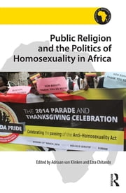 Public Religion and the Politics of Homosexuality in Africa ebook by Adriaan van Klinken,Ezra Chitando
