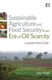 Sustainable Agriculture and Food Security in an Era of Oil Scarcity - Lessons from Cuba ebook by Julia Wright