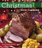 Christmas Slow Cooking - Over 250 Hassle-Free Holiday Recipes for the Electric Slow Cooker ebook by Dominique DeVito