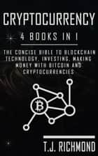 Cryptocurrency: 4 Books in 1 - The Concise Bible to Blockchain Technology, Investing, Making Money With Bitcoin and Cryptocurrencies ebook by T.J. Richmond