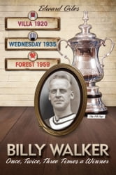 Billy Walker: Once, Twice, Three Times an FA Cup Winner (Aston Villa, Sheffield Wednesday, Nottingham Forest) ebook by Edward Giles