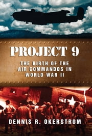 Project 9 - The Birth of the Air Commandos in World War II ebook by Dennis R. Okerstrom