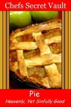 Pie: Heavenly, Yet Sinfully Good ebook by Chefs Secret Vault
