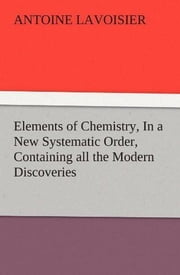 Elements of Chemistry, / In a New Systematic Order, Containing all the Modern Discoveries ebook by Antoine Lavoisier