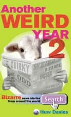 Another Weird Year II - Bizarre news stories from around the world ebook by Huw Davies