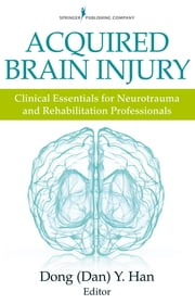 Acquired Brain Injury - Clinical Essentials for Neurotrauma and Rehabilitation Professionals ebook by Dong Y. Han, PsyD
