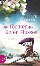 Die Töchter des Roten Flusses - Roman ebook by Beate Rösler