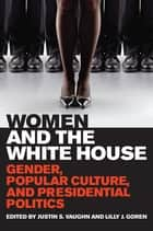Women and the White House - Gender, Popular Culture, and Presidential Politics eBook by Justin S. Vaughn, Lilly J. Goren, Justin S. Vaughn,...