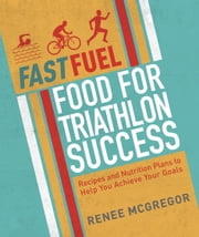 Fast Fuel: Food for Triathlon Success - Delicious Recipes and Nutrition Plans to Achieve Your Goals ebook by Renee McGregor