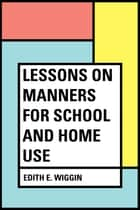 Lessons on Manners for School and Home Use ebook by Edith E. Wiggin