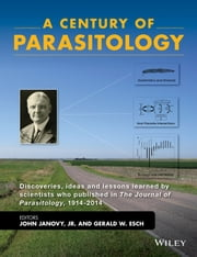 A Century of Parasitology - Discoveries, ideas and lessons learned by scientists who published in The Journal of Parasitology, 1914-2014 ebook by John Janovy Jr.,Gerald W. Esch