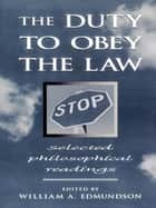 The Duty to Obey the Law - Selected Philosophical Readings ebook by William A. Edmundson