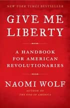 Give Me Liberty: A Handbook for American Revolutionaries - A Handbook for American Revolutionaries ebook by Naomi Wolf