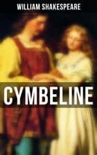 CYMBELINE - Including The Classic Biography: The Life of William Shakespeare ebook by William Shakespeare