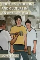 Politics, Religion, and Culture in an Anxious Age ebook by J. Buell