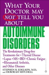 What Your Doctor May Not Tell You About(TM): Autoimmune Disorders - The Revolutionary Drug-free Treatments for Thyroid Disease, Lupus, MS, IBD, Chronic Fatigue, Rheumatoid Arthritis, and Other Diseases ebook by Deborah Mitchell,Stephen B. Edelson