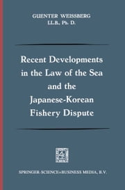 Recent Developments in the Law of the Sea and the Japanese-Korean Fishery Dispute ebook by Guenter Weissberg