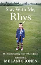 Stay With Me, Rhys - The heartbreaking story of Rhys Jones, by his mother. As seen on ITV's new documentary Police Tapes ebook by Melanie Jones